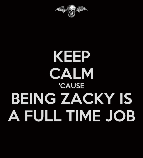 KEEP CALM 'CAUSE BEING ZACKY IS A FULL TIME JOB
