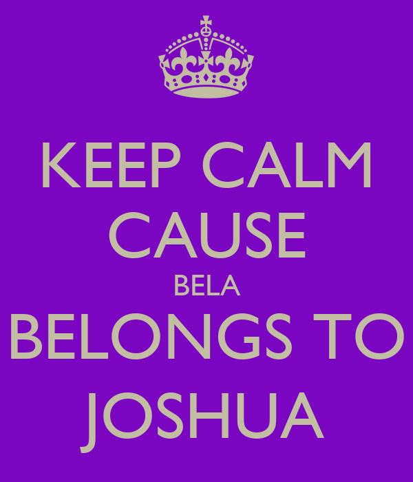 KEEP CALM CAUSE BELA BELONGS TO JOSHUA