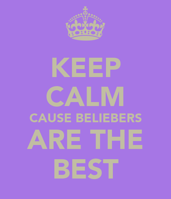 KEEP CALM CAUSE BELIEBERS ARE THE BEST