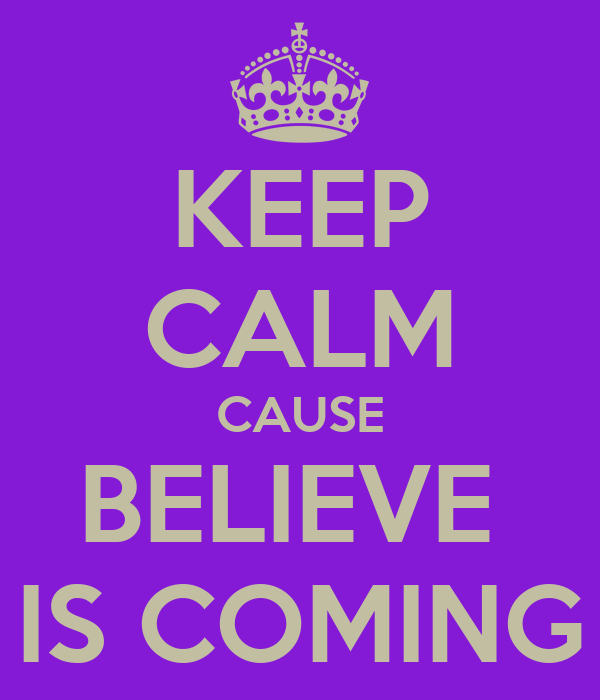 KEEP CALM CAUSE BELIEVE  IS COMING