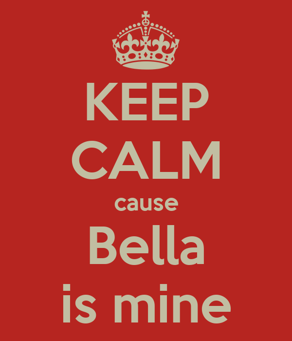 KEEP CALM cause Bella is mine