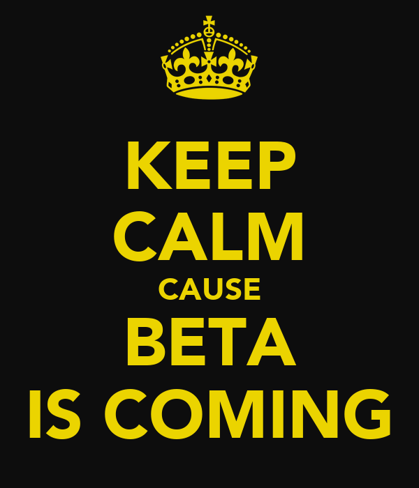 KEEP CALM CAUSE BETA IS COMING