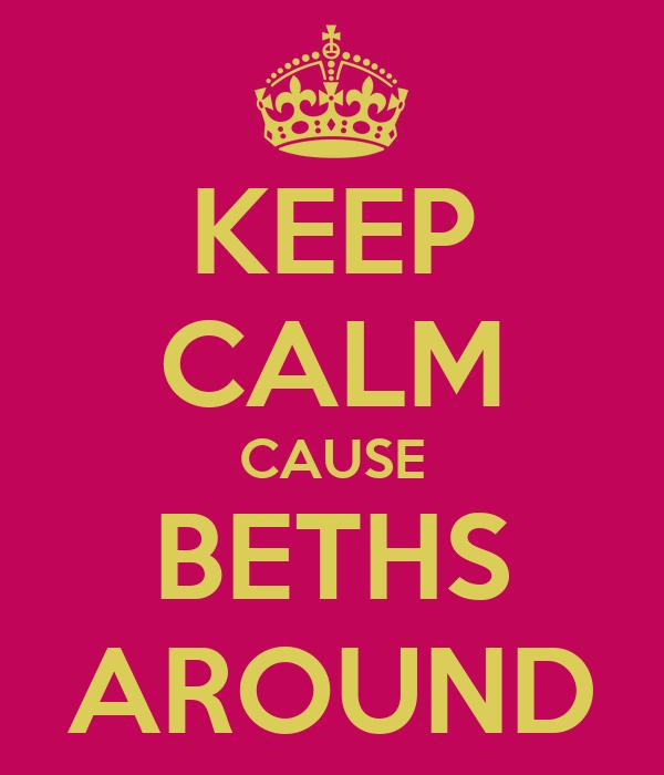 KEEP CALM CAUSE BETHS AROUND