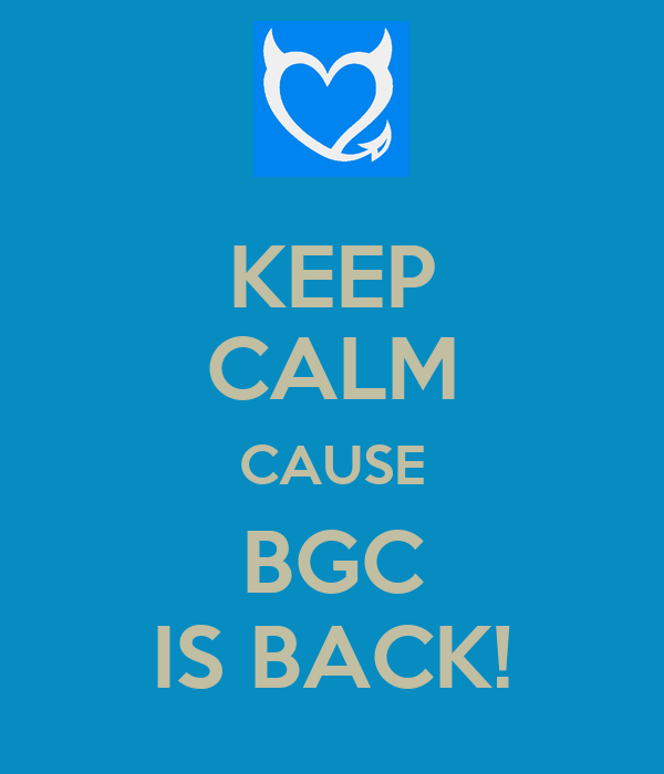 KEEP CALM CAUSE BGC IS BACK!
