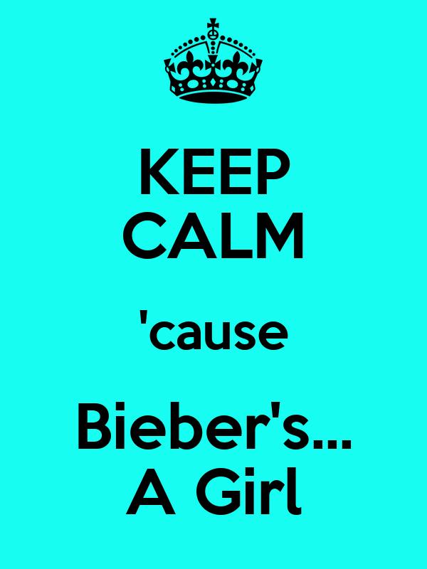 KEEP CALM 'cause Bieber's... A Girl