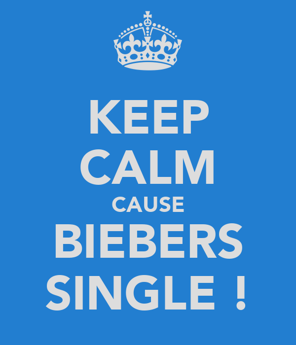 KEEP CALM CAUSE BIEBERS SINGLE !