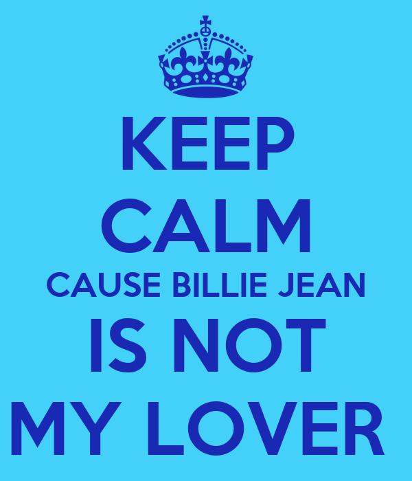 KEEP CALM CAUSE BILLIE JEAN IS NOT MY LOVER