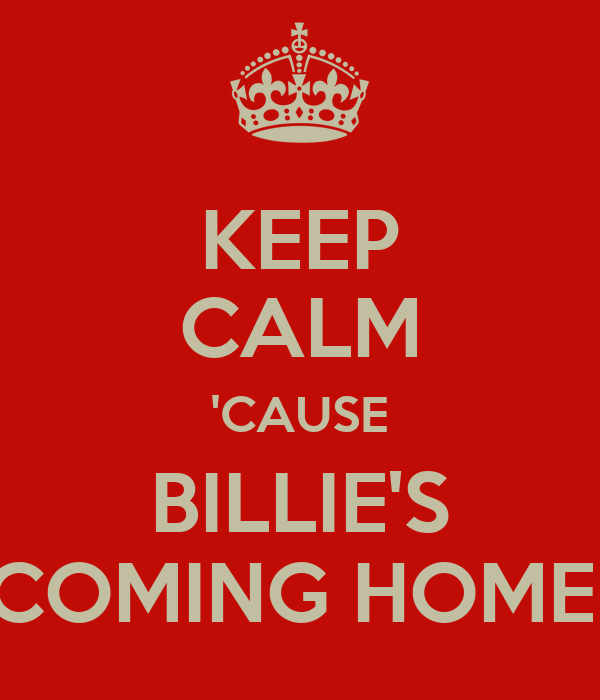 KEEP CALM 'CAUSE BILLIE'S COMING HOME!