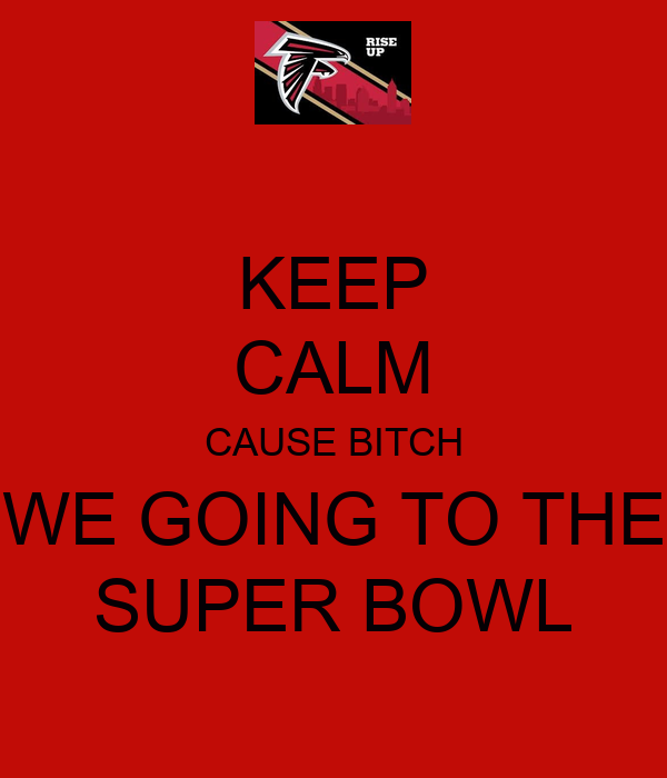 KEEP CALM CAUSE BITCH WE GOING TO THE SUPER BOWL