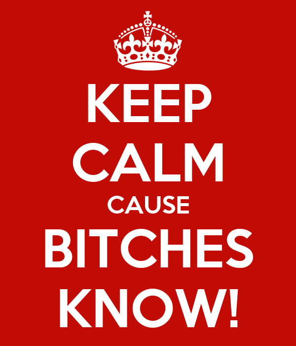 KEEP CALM CAUSE BITCHES KNOW!