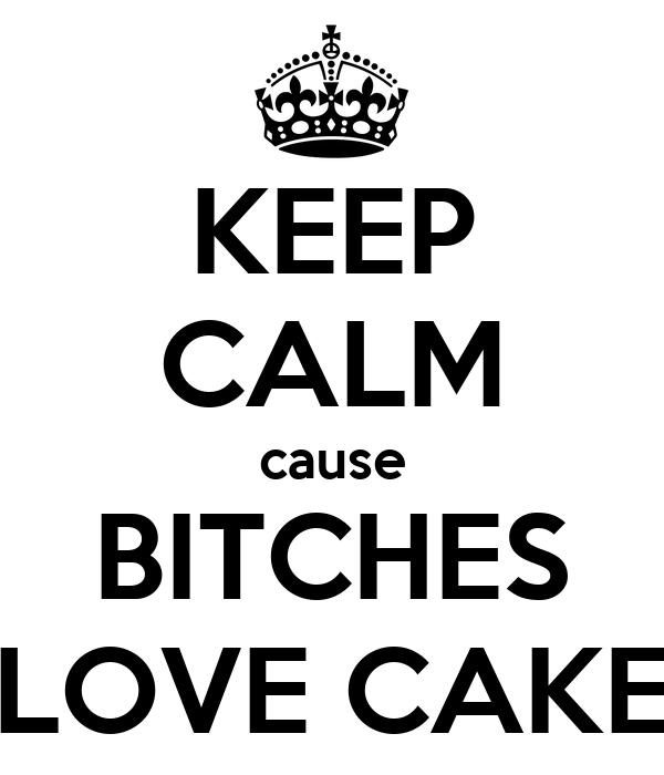 KEEP CALM cause BITCHES LOVE CAKE