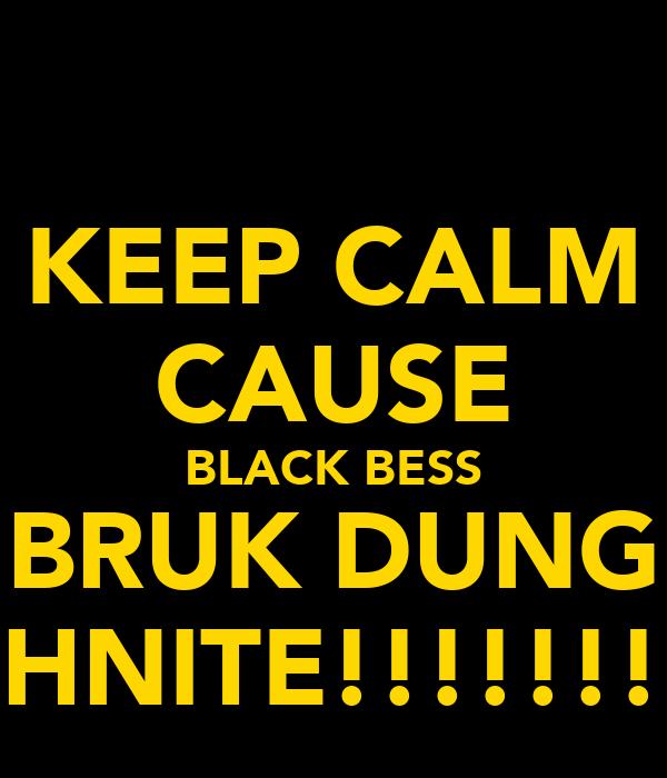 KEEP CALM CAUSE BLACK BESS BRUK DUNG TUHNITE!!!!!!!!!!