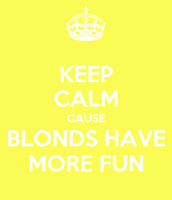 KEEP CALM CAUSE BLONDS HAVE MORE FUN