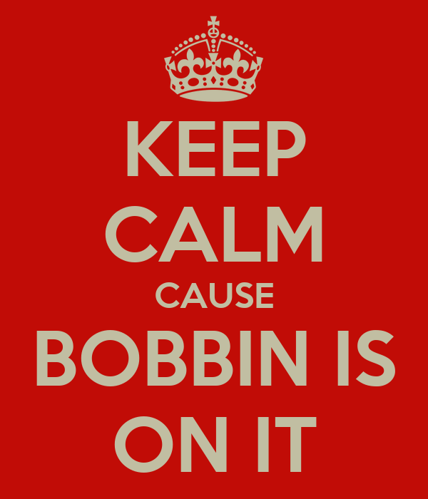 KEEP CALM CAUSE BOBBIN IS ON IT