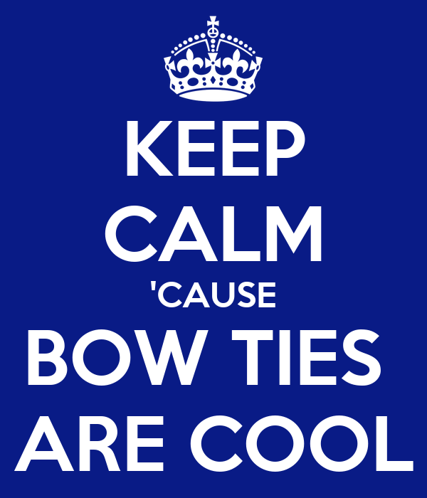 KEEP CALM 'CAUSE BOW TIES  ARE COOL