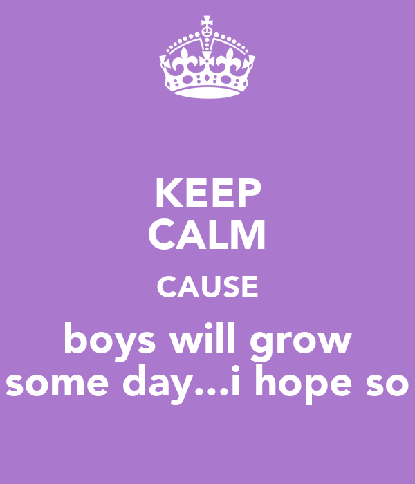 KEEP CALM CAUSE boys will grow some day...i hope so