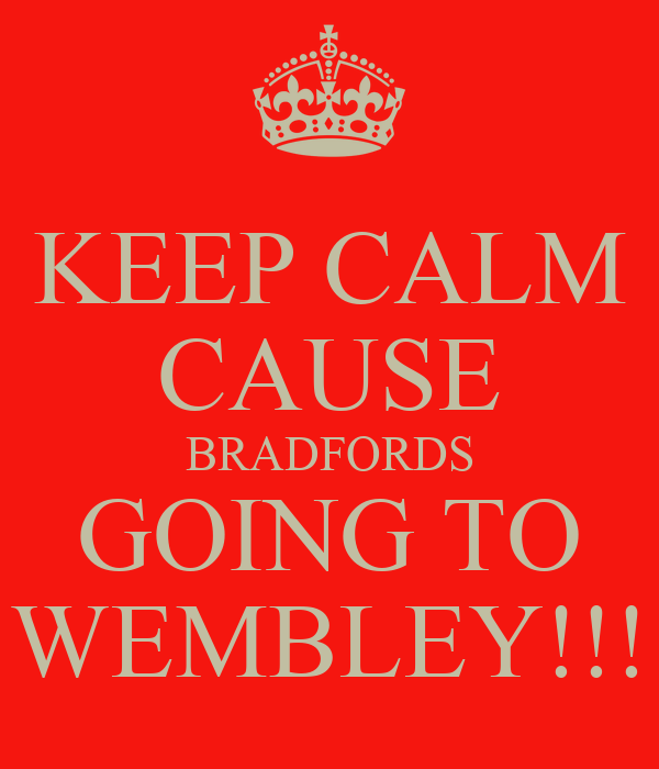 KEEP CALM CAUSE BRADFORDS GOING TO WEMBLEY!!!