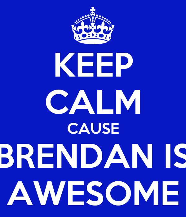 KEEP CALM CAUSE BRENDAN IS AWESOME