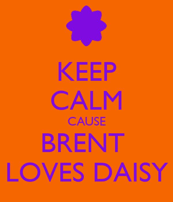 KEEP CALM CAUSE BRENT  LOVES DAISY