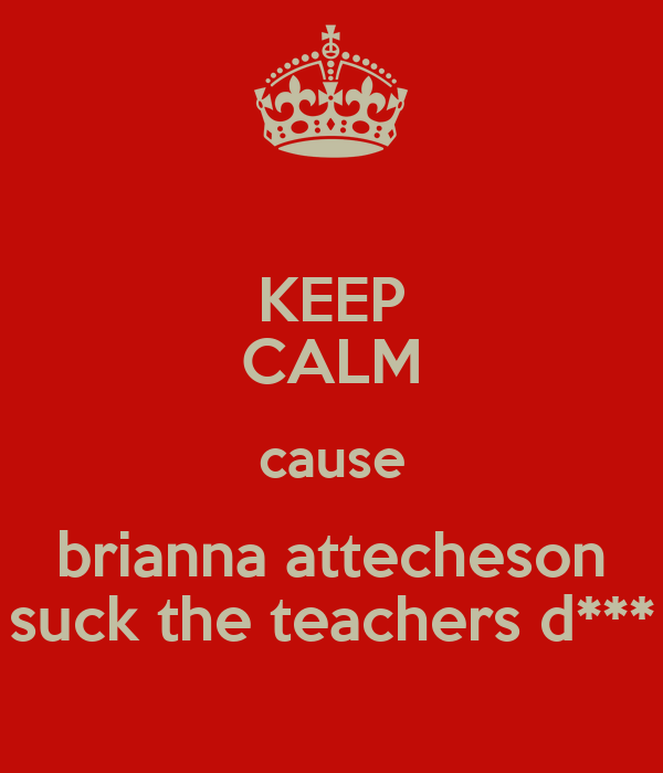 KEEP CALM cause brianna attecheson suck the teachers d***