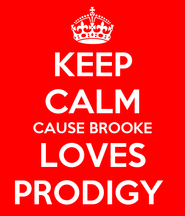 KEEP CALM CAUSE BROOKE LOVES PRODIGY