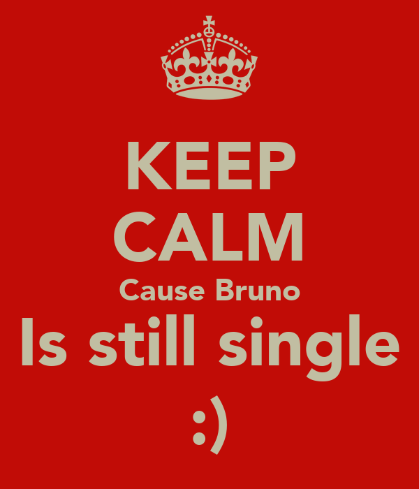 KEEP CALM Cause Bruno Is still single :)