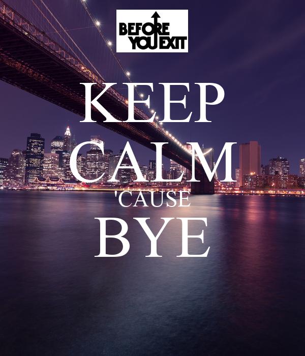 KEEP CALM 'CAUSE BYE