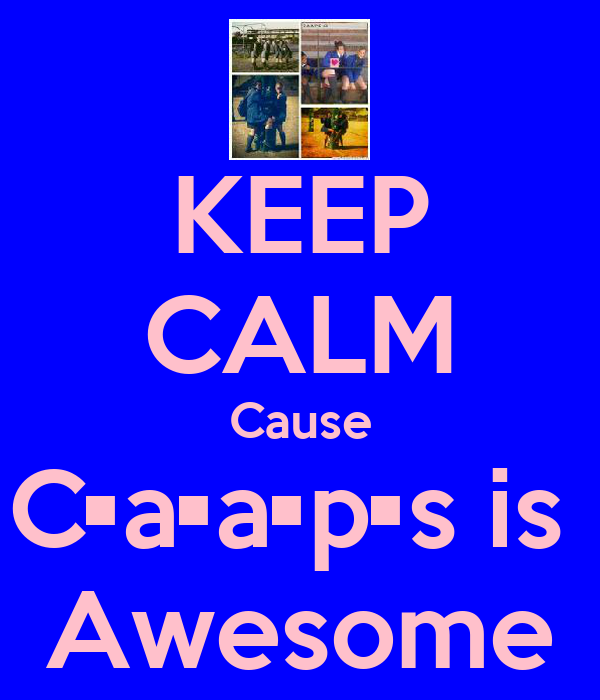 KEEP CALM Cause C•a•a•p•s is  Awesome