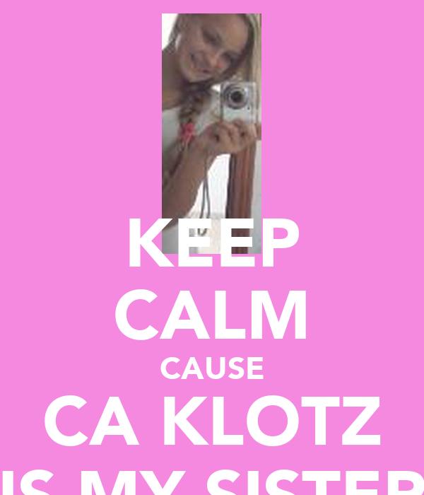 KEEP CALM CAUSE CA KLOTZ IS MY SISTER