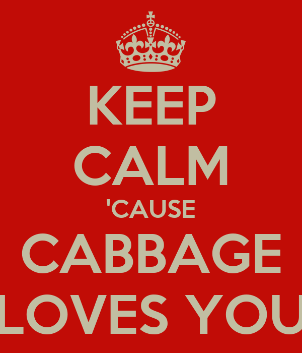 KEEP CALM 'CAUSE CABBAGE LOVES YOU