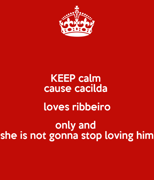 KEEP calm  cause cacilda  loves ribbeiro only and  she is not gonna stop loving him