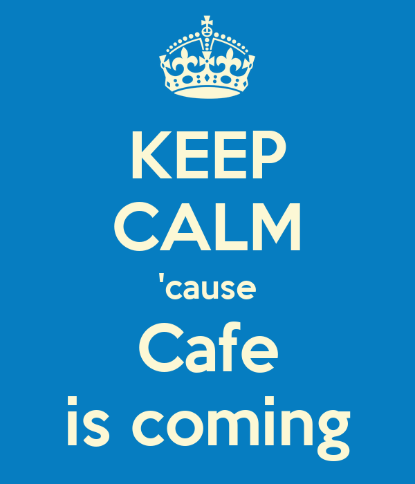 KEEP CALM 'cause Cafe is coming