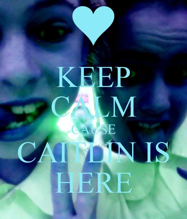 KEEP CALM CAUSE CAITLIN IS HERE