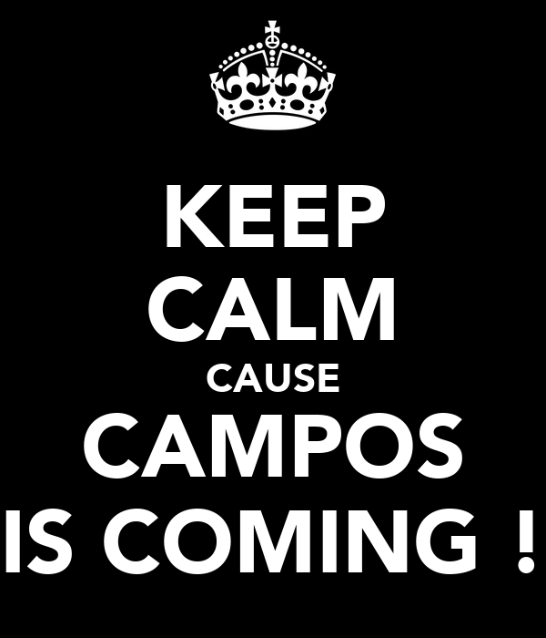 KEEP CALM CAUSE CAMPOS IS COMING !