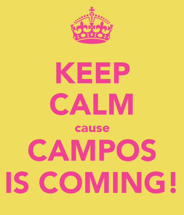 KEEP CALM cause CAMPOS IS COMING!