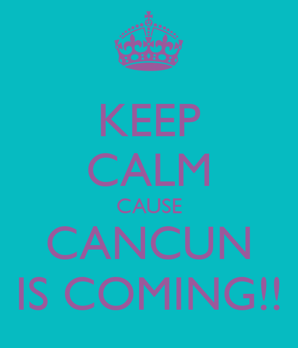KEEP CALM CAUSE CANCUN IS COMING!!