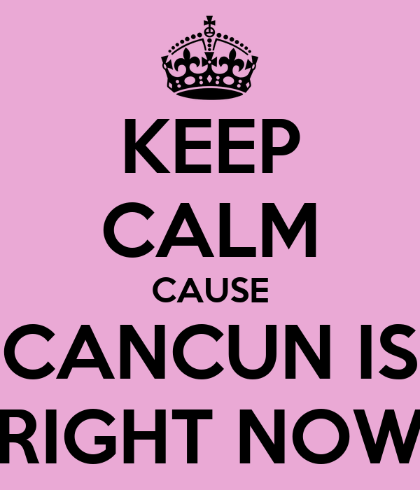 KEEP CALM CAUSE CANCUN IS RIGHT NOW