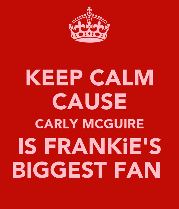 KEEP CALM CAUSE CARLY MCGUIRE IS FRANKiE'S BIGGEST FAN