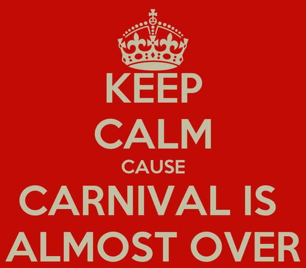 KEEP CALM CAUSE CARNIVAL IS  ALMOST OVER