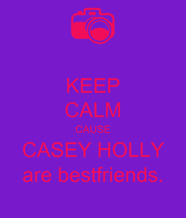 KEEP CALM CAUSE CASEY HOLLY are bestfriends.