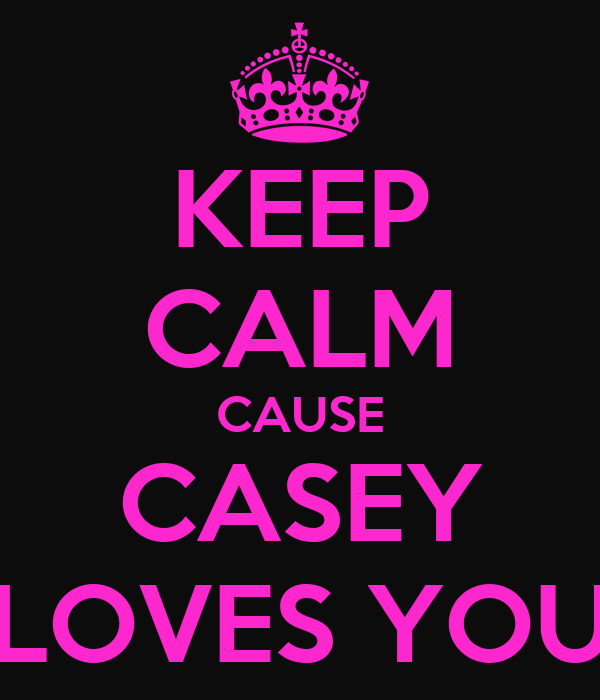KEEP CALM CAUSE CASEY LOVES YOU
