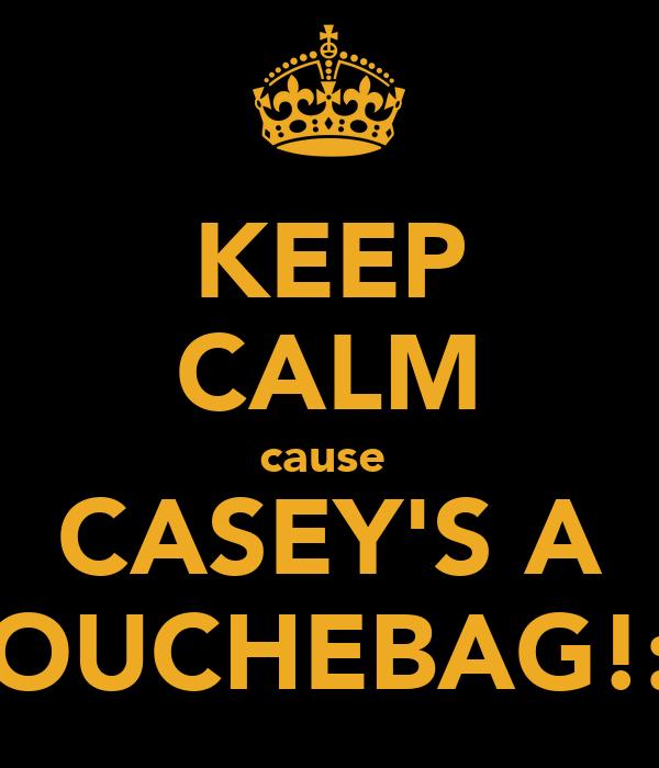 KEEP CALM cause  CASEY'S A DOUCHEBAG!:D