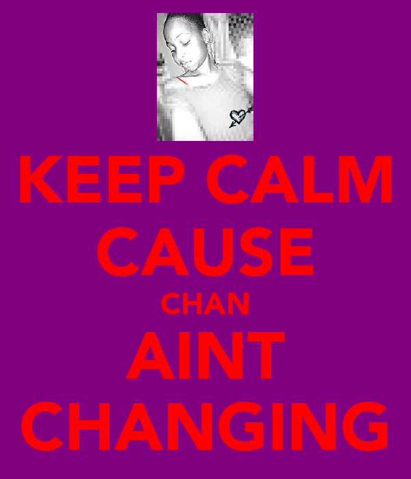KEEP CALM CAUSE CHAN AINT CHANGING
