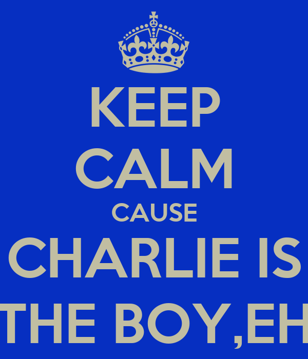 KEEP CALM CAUSE CHARLIE IS THE BOY,EH