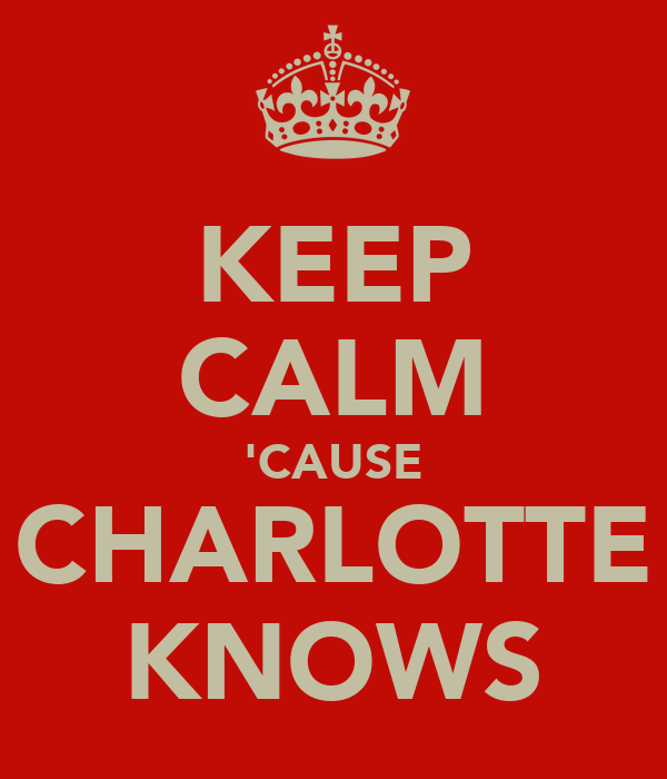 KEEP CALM 'CAUSE CHARLOTTE KNOWS