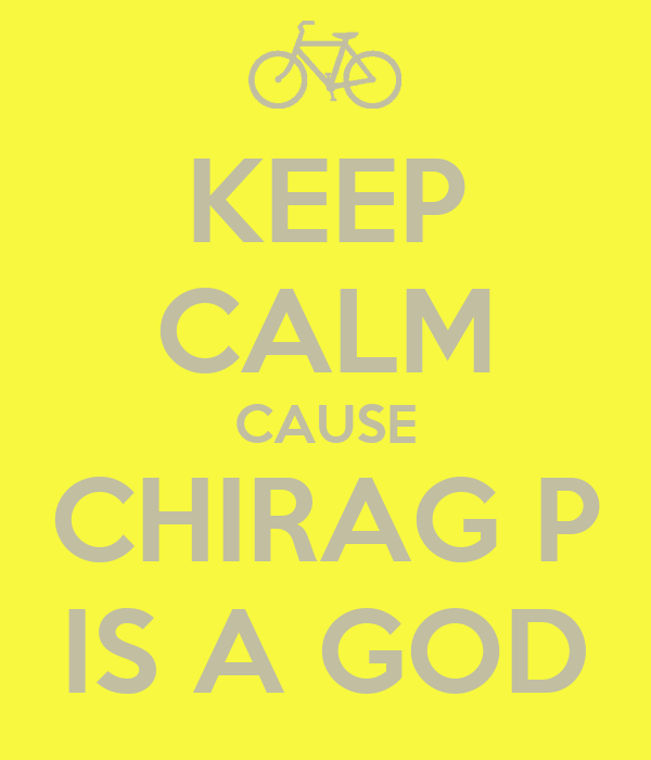 KEEP CALM CAUSE CHIRAG P IS A GOD