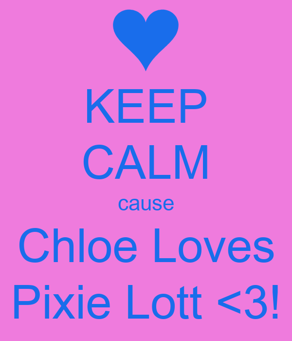 KEEP CALM cause Chloe Loves Pixie Lott <3!