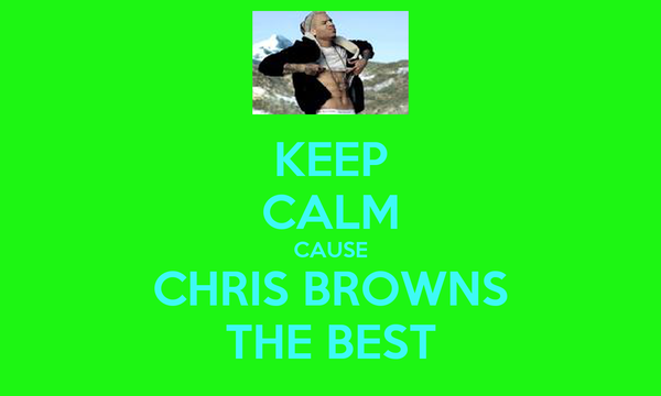 KEEP CALM CAUSE CHRIS BROWNS THE BEST