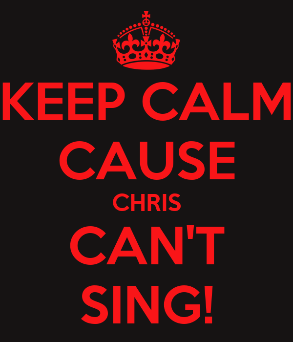 KEEP CALM CAUSE CHRIS CAN'T SING!