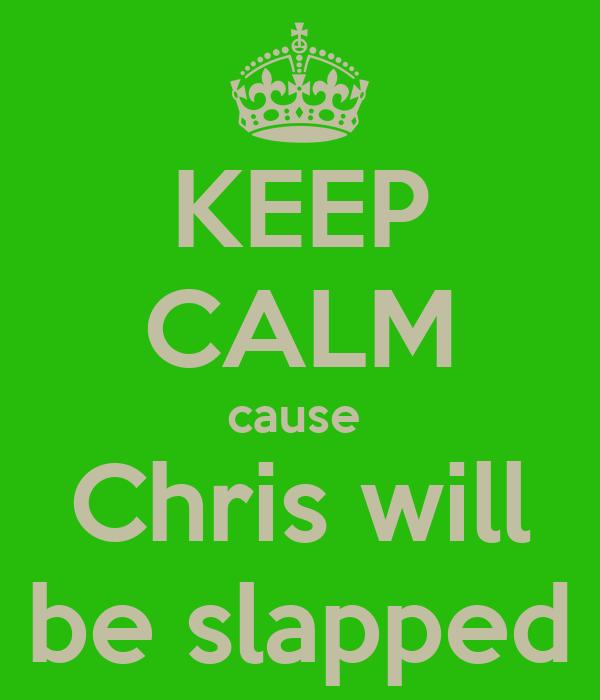 KEEP CALM cause  Chris will be slapped